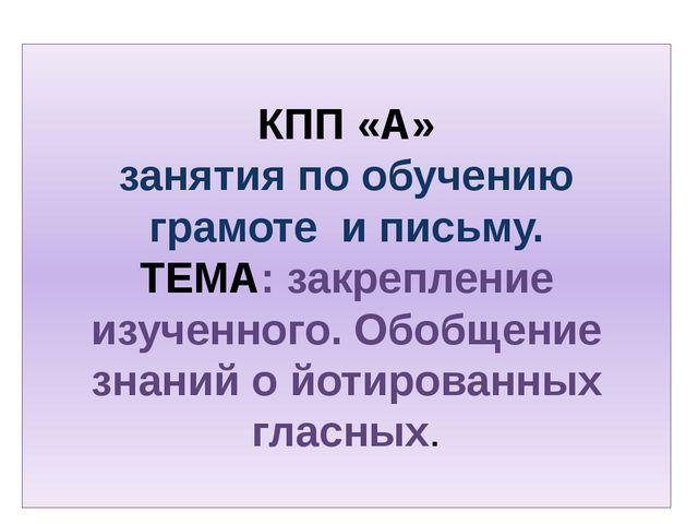 КПП «А» занятия по обучению грамоте и письму. ТЕМА: закрепление изученного. О...