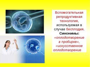 Вспомогательная репродуктивная технология, используемая в случаебесплодия. С
