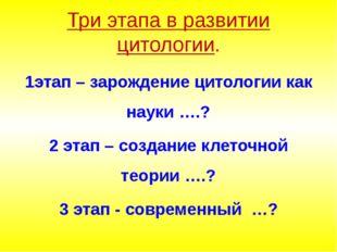 Три этапа в развитии цитологии. 1этап – зарождение цитологии как науки ….? 2