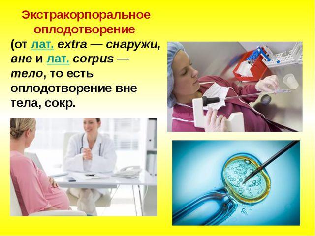 Экстракорпоральное оплодотворение (отлат.extra — снаружи, внеилат.corpu...