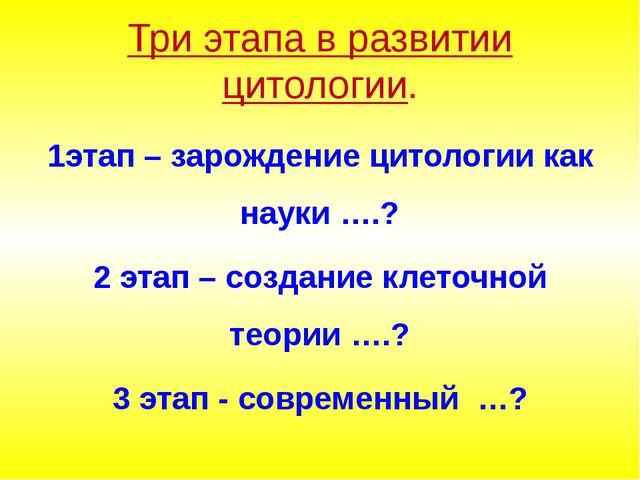 Три этапа в развитии цитологии. 1этап – зарождение цитологии как науки ….? 2...