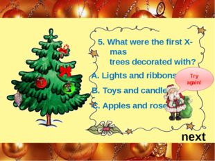 5. What were the first X-mas trees decorated with? next A. Lights and ribbons