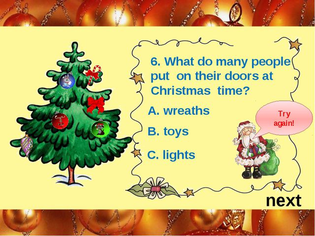 next 6. What do many people put on their doors at Christmas time? A. wreaths...