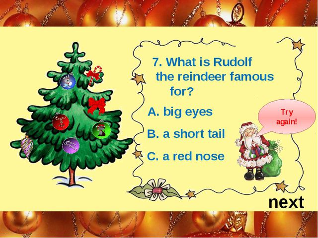 next 7. What is Rudolf the reindeer famous for? A. big eyes B. a short tail C...