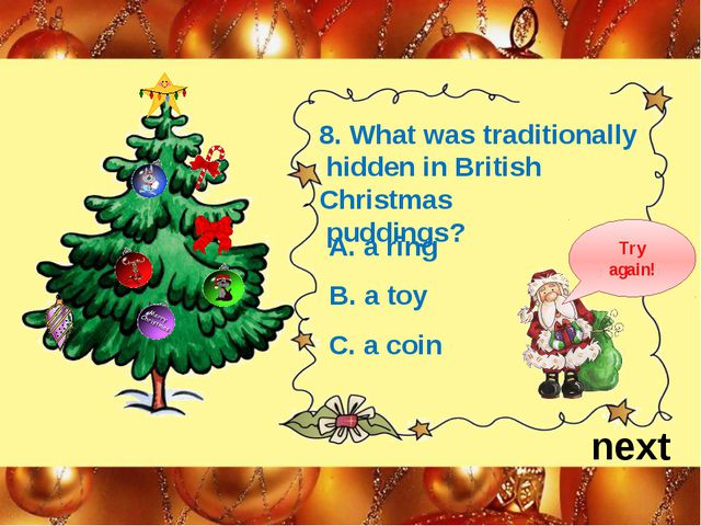 next 8. What was traditionally hidden in British Christmas puddings? A. a rin...