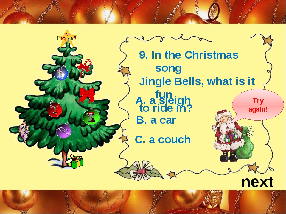 next 9. In the Christmas song Jingle Bells, what is it fun to ride in? B. a c...