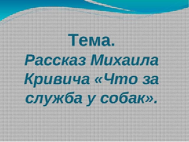 Тема. Рассказ Михаила Кривича «Что за служба у собак».