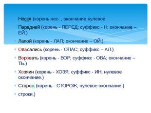 Нёсся (корень нес- , окончание нулевое Передней (корень - ПЕРЕД; суффикс - Н;