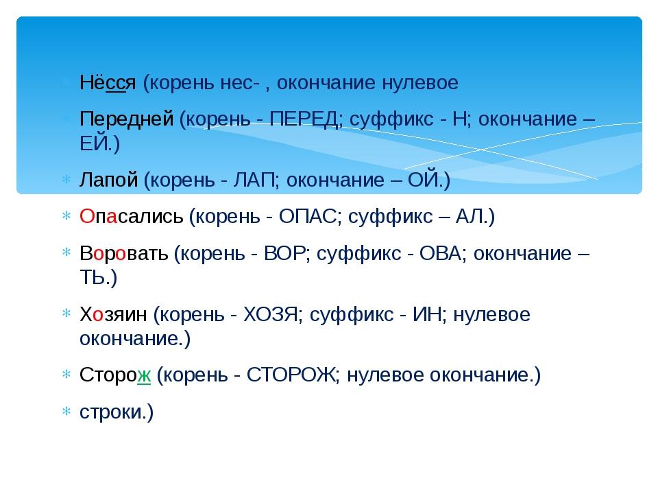 Нёсся (корень нес- , окончание нулевое Передней (корень - ПЕРЕД; суффикс - Н;...