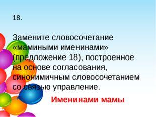 18. Замените словосочетание «мамиными именинами» (предложение 18), построенно
