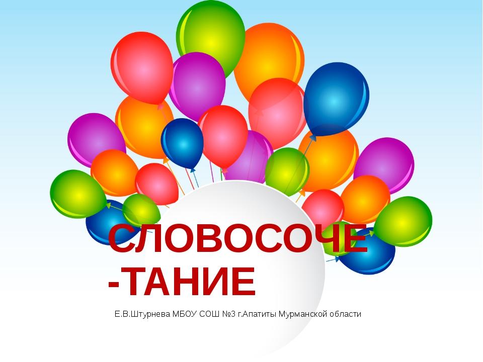 СЛОВОСОЧЕ-ТАНИЕ Е.В.Штурнева МБОУ СОШ №3 г.Апатиты Мурманской области