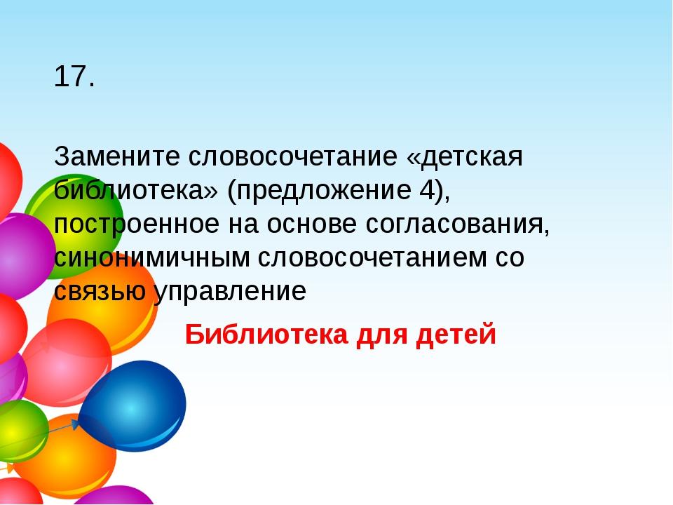 17. Замените словосочетание «детская библиотека» (предложение 4), построенное...