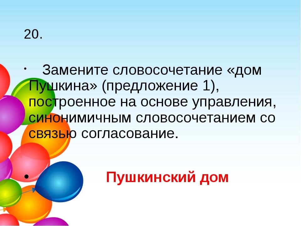20. Замените словосочетание «дом Пушкина» (предложение 1), построенное на ос...
