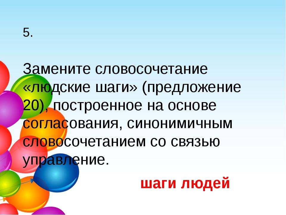 5. Замените словосочетание «людские шаги» (предложение 20), построенное на ос...