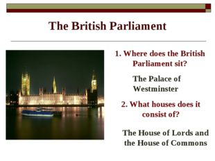 The British Parliament 1. Where does the British Parliament sit? The Palace o
