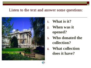 Listen to the text and answer some questions: What is it? When was it opened?