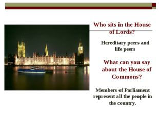 Who sits in the House of Lords? Hereditary peers and life peers What can you