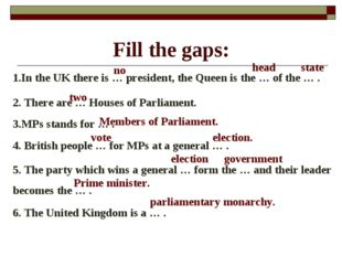 Fill the gaps: 1.In the UK there is … president, the Queen is the … of the …