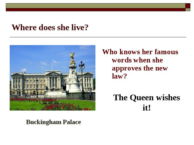 Where does she live? Who knows her famous words when she approves the new law...