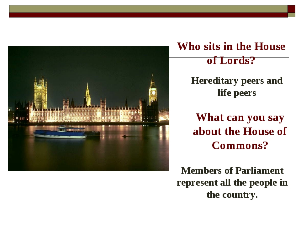 Who sits in the House of Lords? Hereditary peers and life peers What can you...