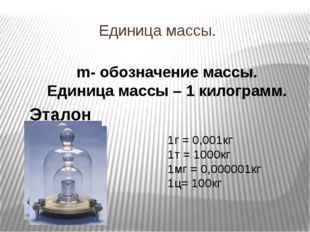 Единица массы. m- обозначение массы. Единица массы – 1 килограмм. Эталон масс