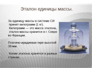 Эталон единицы массы. За единицу массы в системе СИ принят килограмм (1 кг).