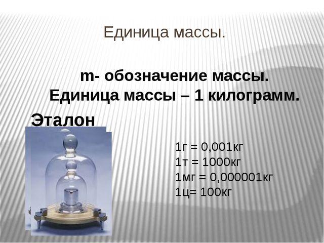 Единица массы. m- обозначение массы. Единица массы – 1 килограмм. Эталон масс...