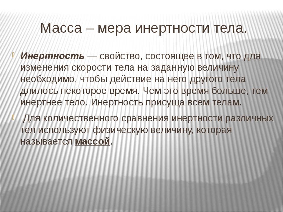 Масса – мера инертности тела. Инертность — свойство, состоящее в том, что для...