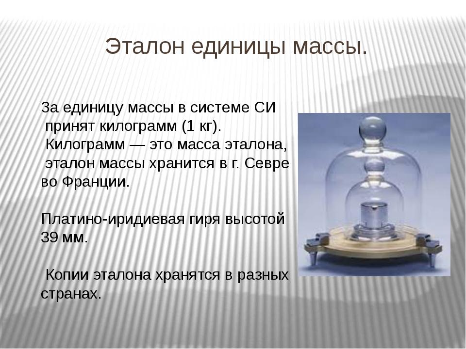 Эталон единицы массы. За единицу массы в системе СИ принят килограмм (1 кг)....