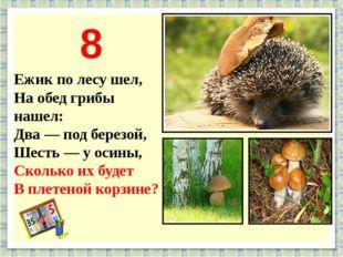 Ежик по лесу шел, На обед грибы нашел: Два — под березой, Шесть — у осины, Ск