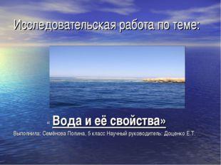 Исследовательская работа по теме: « Вода и её свойства» Выполнила: Семёнова П