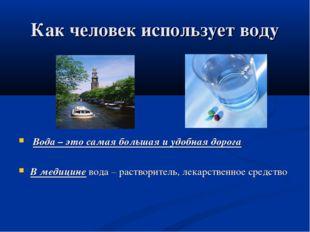 Как человек использует воду Вода – это самая большая и удобная дорога В медиц