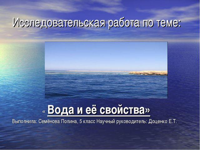Исследовательская работа по теме: « Вода и её свойства» Выполнила: Семёнова П...