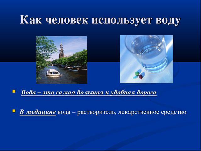 Как человек использует воду Вода – это самая большая и удобная дорога В медиц...