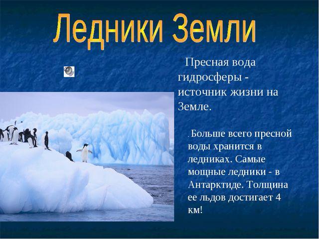 . Больше всего пресной воды хранится в ледниках. Самые мощные ледники - в Ант...