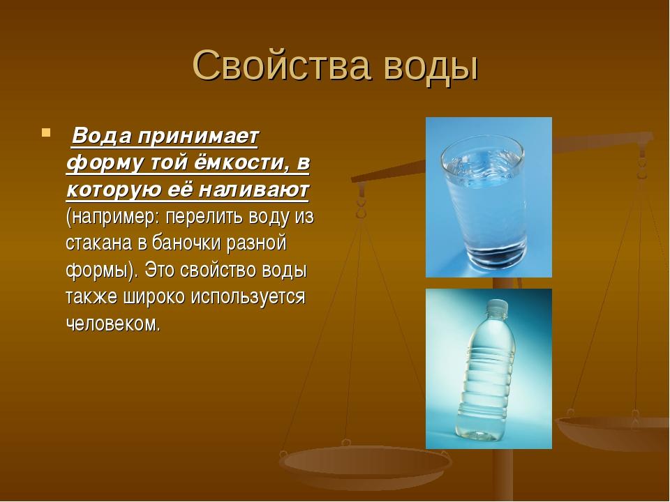 Свойства воды Вода принимает форму той ёмкости, в которую её наливают (наприм...
