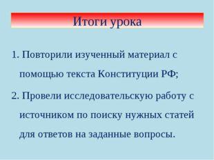 1. Повторили изученный материал с помощью текста Конституции РФ; 2. Провели и