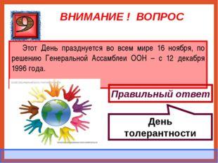ВНИМАНИЕ ! ВОПРОС Этот День празднуется во всем мире 16 ноября, по решению Ге