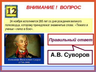 ВНИМАНИЕ ! ВОПРОС 24 ноября исполняется 285 лет со дня рождения великого полк