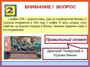 ВНИМАНИЕ ! ВОПРОС 1 ноября 1578 г. родился князь, один из освободителей Москв