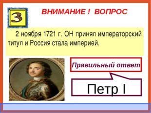 ВНИМАНИЕ ! ВОПРОС 2 ноября 1721 г. ОН принял императорский титул и Россия ста