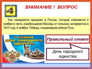 ВНИМАНИЕ ! ВОПРОС Как называется праздник в России, который отмечается 4 нояб