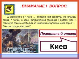 ВНИМАНИЕ ! ВОПРОС 22 июня ровно в 4 часа …. бомбили, нам объявили, что начала
