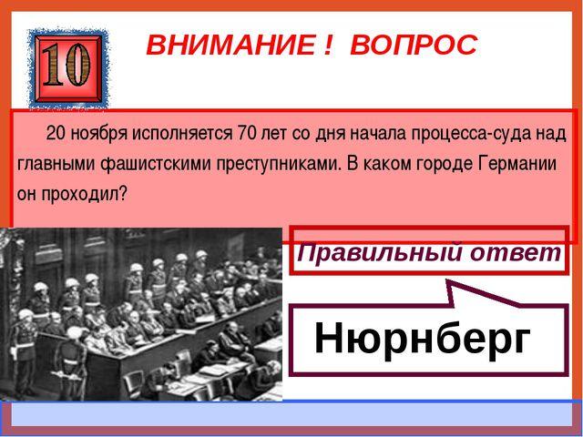 ВНИМАНИЕ ! ВОПРОС 20 ноября исполняется 70 лет со дня начала процесса-суда на...