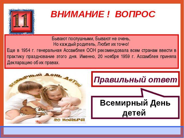 ВНИМАНИЕ ! ВОПРОС Бывают послушными, Бывают не очень, Но каждый родитель, Люб...