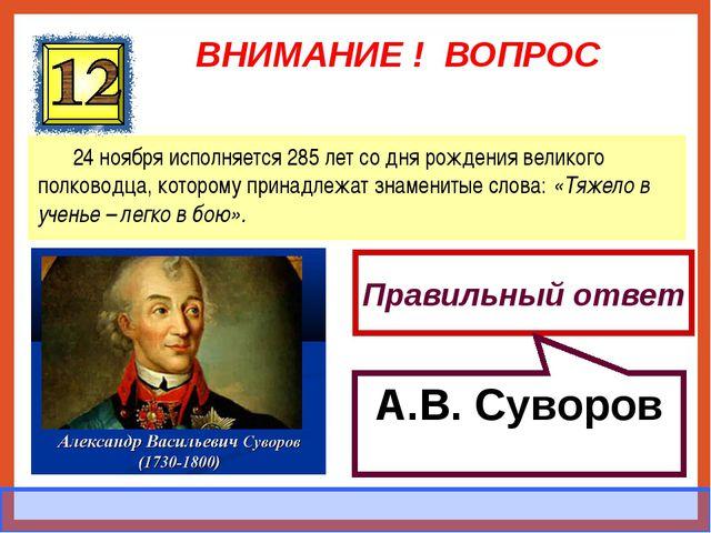 ВНИМАНИЕ ! ВОПРОС 24 ноября исполняется 285 лет со дня рождения великого полк...