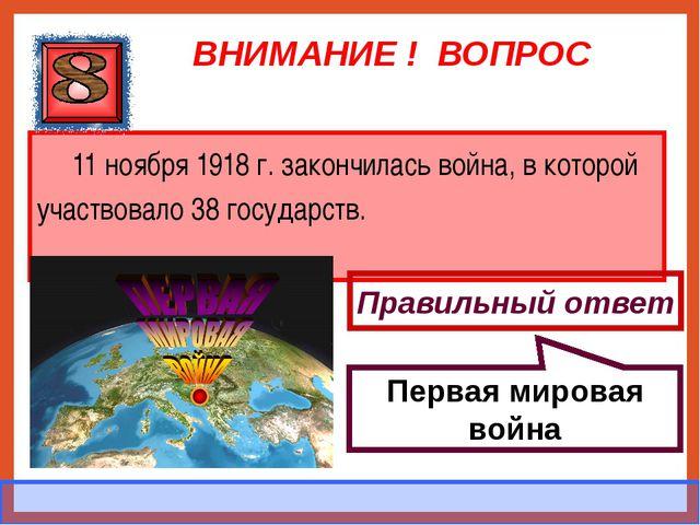 ВНИМАНИЕ ! ВОПРОС 11 ноября 1918 г. закончилась война, в которой участвовало...