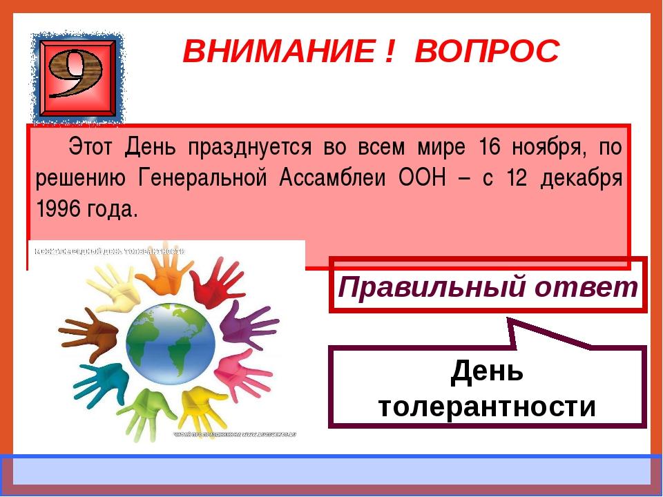 ВНИМАНИЕ ! ВОПРОС Этот День празднуется во всем мире 16 ноября, по решению Ге...