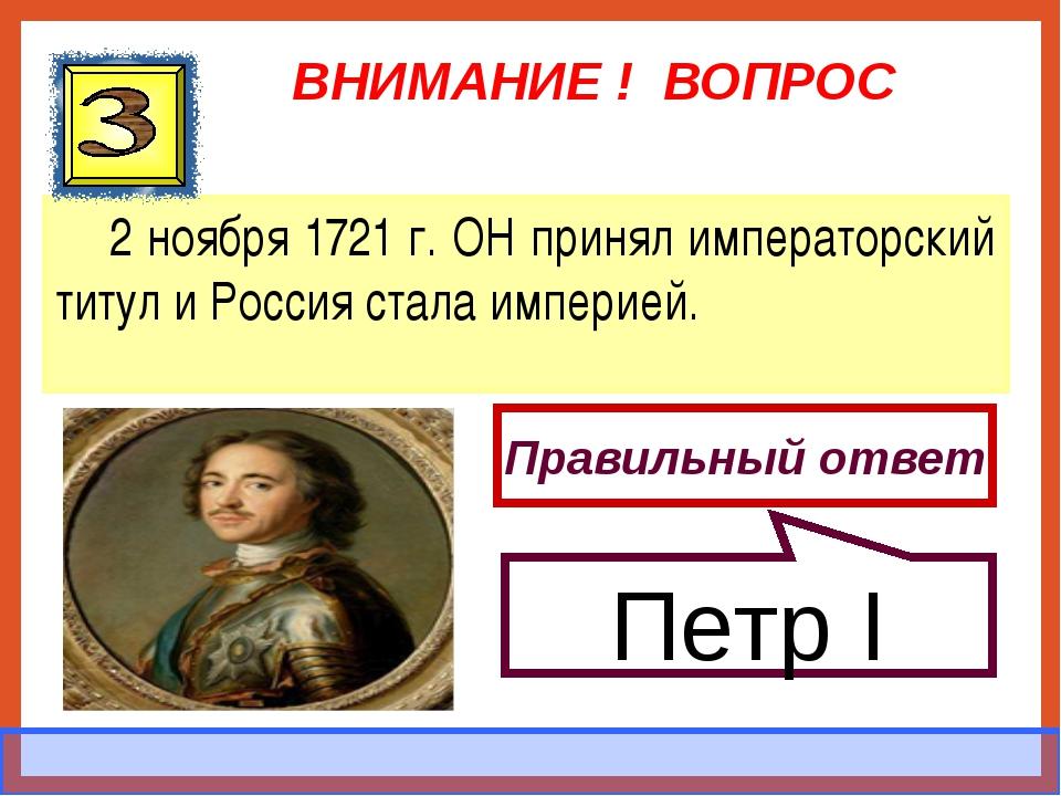 ВНИМАНИЕ ! ВОПРОС 2 ноября 1721 г. ОН принял императорский титул и Россия ста...