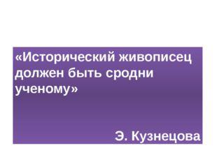 «Исторический живописец должен быть сродни ученому» Э. Кузнецова «Исторически